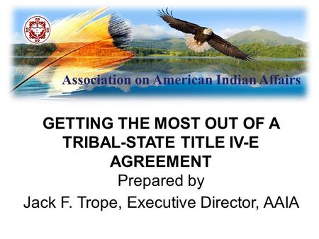 Association on American Indian Affairs GETTING THE MOST OUT OF A TRIBAL-STATE TITLE IV-E AGREEMENT Prepared by Jack F. Trope, Executive Director, AAIA.