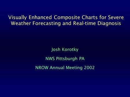 Visually Enhanced Composite Charts for Severe Weather Forecasting and Real-time Diagnosis Josh Korotky NWS Pittsburgh PA NROW Annual Meeting 2002.