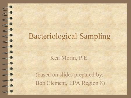 Bacteriological Sampling Ken Morin, P.E. (based on slides prepared by: Bob Clement, EPA Region 8)