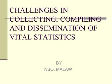 CHALLENGES IN COLLECTING, COMPILING AND DISSEMINATION OF VITAL STATISTICS BY NSO, MALAWI.