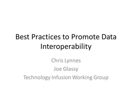 Best Practices to Promote Data Interoperability Chris Lynnes Joe Glassy Technology Infusion Working Group.