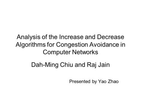 Analysis of the Increase and Decrease Algorithms for Congestion Avoidance in Computer Networks Dah-Ming Chiu and Raj Jain Presented by Yao Zhao.