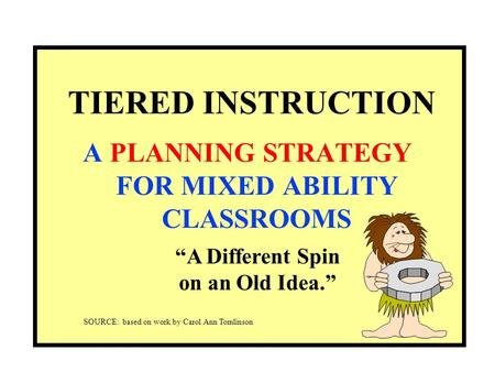 "TIERED INSTRUCTION A PLANNING STRATEGY FOR MIXED ABILITY CLASSROOMS ""A Different Spin on an Old Idea."" SOURCE: based on work by Carol Ann Tomlinson."