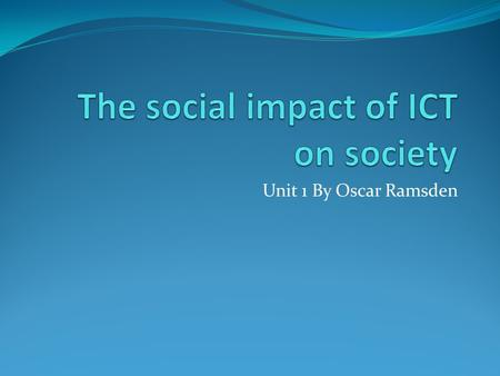 Unit 1 By Oscar Ramsden. Contents This power point will be about the social impact of ICT on society, this power point will be on the subjects below on.