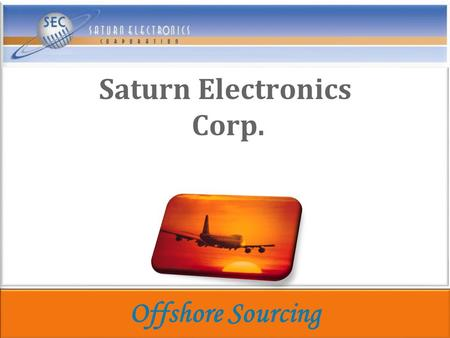 Saturn Electronics Corp. Offshore Sourcing. Overview High-Mix High Volume Diversified Supplier High-Mix High Volume Diversified Supplier.