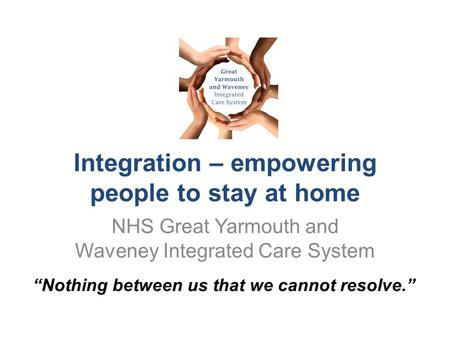 "Integration – empowering people to stay at home NHS Great Yarmouth and Waveney Integrated Care System ""Nothing between us that we cannot resolve."""