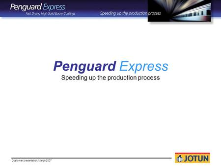 Customer presentation, March 2007 Penguard Express Speeding up the production process.