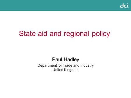State aid and regional policy Paul Hadley Department for Trade and Industry United Kingdom.