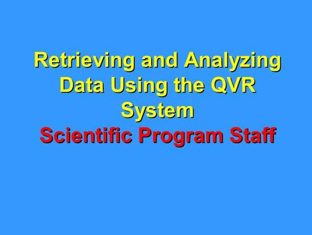 Retrieving and Analyzing Data Using the QVR System Scientific Program Staff.