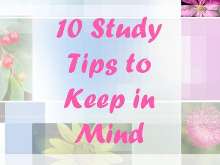 10 Study Tips to Keep in Mind. Tip # 1 Establish a consistent time and place to study each day. Look for a place that has minimal distractions and allows.