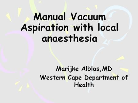 Manual Vacuum Aspiration with local anaesthesia Marijke Alblas,MD Western Cape Department of Health.