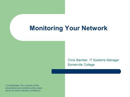 Monitoring Your Network Chris Bamber, IT Systems Manager Somerville College Confidentiality: The contents of this presentation and workshop discussion.
