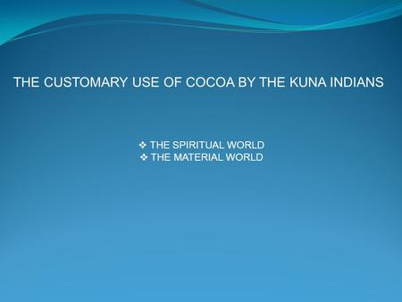  THE SPIRITUAL WORLD  THE MATERIAL WORLD THE CUSTOMARY USE OF COCOA BY THE KUNA INDIANS.