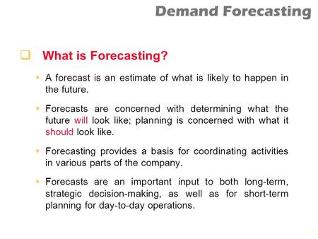 Demand Forecasting 1  What is Forecasting?  A forecast is an estimate of what is likely to happen in the future.  Forecasts are concerned with determining.