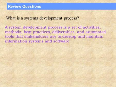 Review Questions What is a systems development process? A system development process is a set of activities, methods, best practices, deliverables, and.