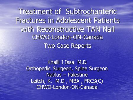 Treatment of Subtrochanteric Fractures in Adolescent Patients with Reconstructive TAN Nail CHWO-London-ON-Canada Two Case Reports Khalil I Issa M.D Orthopedic.