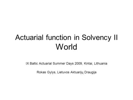 Actuarial function in Solvency II World IX Baltic Actuarial Summer Days 2009, Kintai, Lithuania Rokas Gylys, Lietuvos Aktuarijų Draugija.