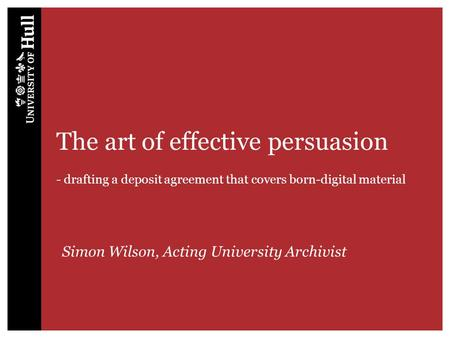 The art of effective persuasion - drafting a deposit agreement that covers born-digital material Simon Wilson, Acting University Archivist.