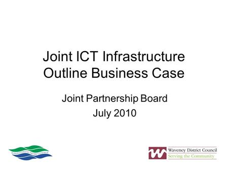 Joint ICT Infrastructure Outline Business Case Joint Partnership Board July 2010.