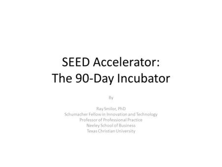 SEED Accelerator: The 90-Day Incubator By Ray Smilor, PhD Schumacher Fellow in Innovation and Technology Professor of Professional Practice Neeley School.