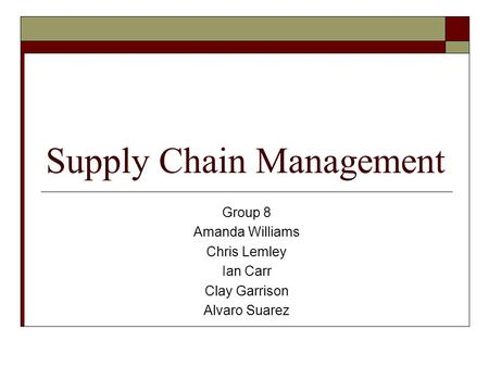 Supply Chain Management Group 8 Amanda Williams Chris Lemley Ian Carr Clay Garrison Alvaro Suarez.