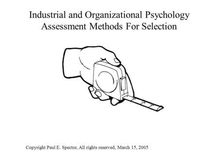 Industrial and Organizational Psychology Assessment Methods For Selection Copyright Paul E. Spector, All rights reserved, March 15, 2005.
