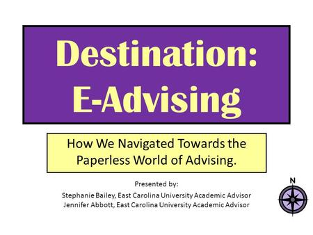 Destination: E-Advising How We Navigated Towards the Paperless World of Advising. Presented by: Stephanie Bailey, East Carolina University Academic Advisor.
