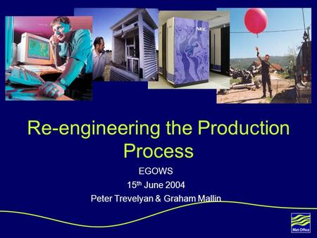1 00/XXXX © Crown copyright Re-engineering the Production Process EGOWS 15 th June 2004 Peter Trevelyan & Graham Mallin.