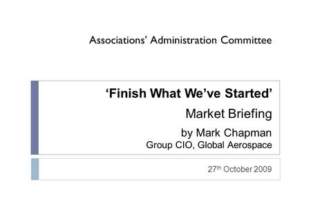 'Finish What We've Started' Market Briefing by Mark Chapman Group CIO, Global Aerospace 27 th October 2009 Associations' Administration Committee.