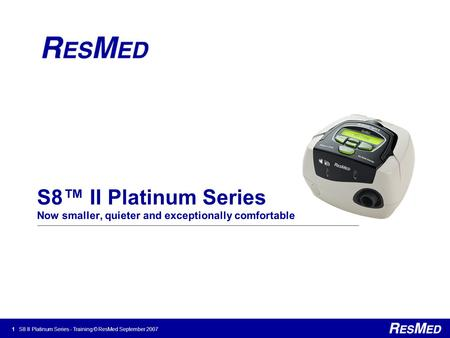 1 S8 II Platinum Series - Training © ResMed September 2007 S8™ II Platinum Series Now smaller, quieter and exceptionally comfortable.