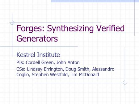 Forges: Synthesizing Verified Generators Kestrel Institute PIs: Cordell Green, John Anton CSs: Lindsay Errington, Doug Smith, Alessandro Coglio, Stephen.