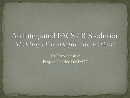 Dr Otto Schulze Project Leader DMIMTC. Communication between the Imaging modality – The machine PACS – The film RIS – The paper HIS – The reception computer.