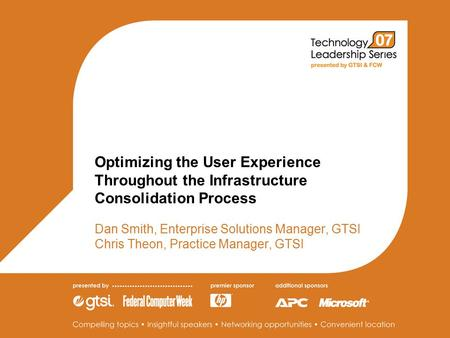 Optimizing the User Experience Throughout the Infrastructure Consolidation Process Dan Smith, Enterprise Solutions Manager, GTSI Chris Theon, Practice.