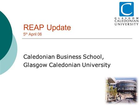 REAP Update 5 th April 06 Caledonian Business School, Glasgow Caledonian University.