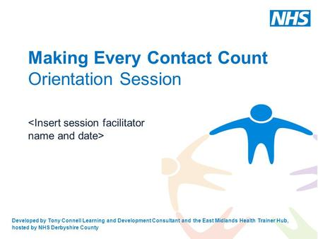 Developed by Tony Connell Learning and Development Consultant and the East Midlands Health Trainer Hub, hosted by NHS Derbyshire County Making Every Contact.