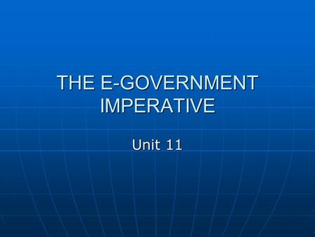 "THE E-GOVERNMENT IMPERATIVE Unit 11. E-government ""The use of information and communication technologies, and particularly the Internet, as a tool to."