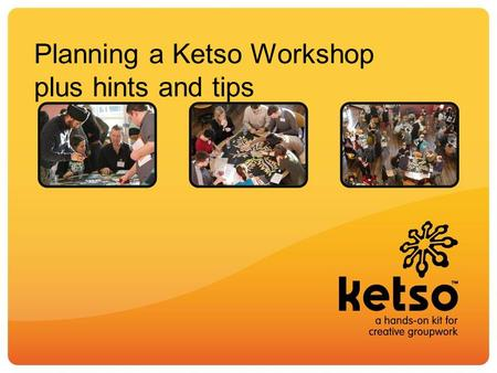 Planning a Ketso Workshop plus hints and tips. Basic structure of a Ketso workshop A trunk – the core focus, which is written on the centrepiece. What.