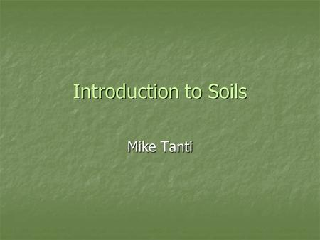 Introduction to Soils Mike Tanti. What soil is made from? Soils are complex substances made from a number of materials and organisms. These include: Soils.