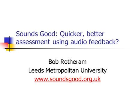 Sounds Good: Quicker, better assessment using audio feedback? Bob Rotheram Leeds Metropolitan University www.soundsgood.org.uk.