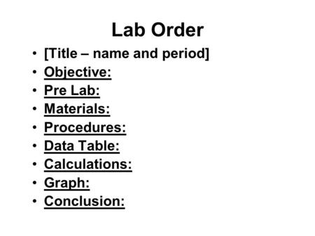 Lab Order [Title – name and period] Objective: Pre Lab: Materials: Procedures: Data Table: Calculations: Graph: Conclusion: