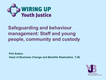 Safeguarding and behaviour management: Staff and young people, community and custody Phil Sutton Head of Business Change and Benefits Realisation, YJB.