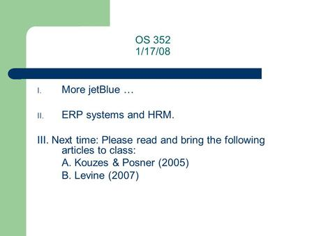 OS 352 1/17/08 I. More jetBlue … II. ERP systems and HRM. III. Next time: Please read and bring the following articles to class: A. Kouzes & Posner (2005)