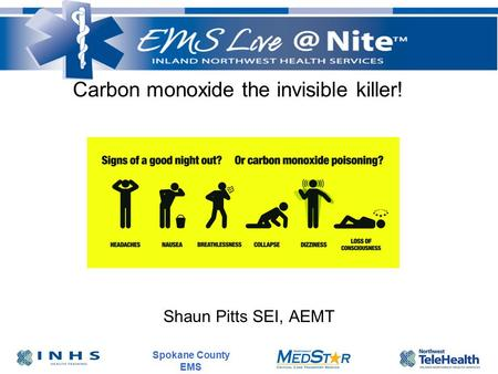 Spokane County EMS Carbon monoxide the invisible killer! Shaun Pitts SEI, AEMT.