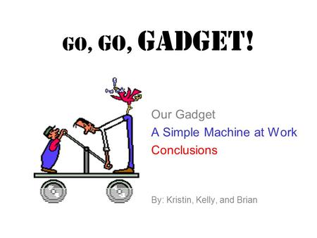 GO, GO, Gadget! Our Gadget A Simple Machine at Work Conclusions By: Kristin, Kelly, and Brian.