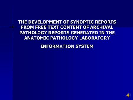 THE DEVELOPMENT OF SYNOPTIC REPORTS FROM FREE TEXT CONTENT OF ARCHIVAL PATHOLOGY REPORTS GENERATED IN THE ANATOMIC PATHOLOGY LABORATORY INFORMATION SYSTEM.