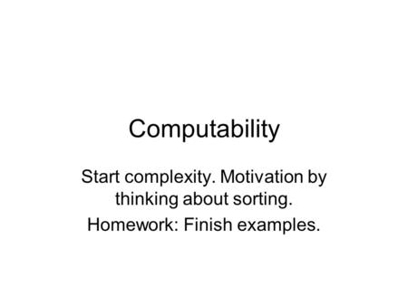 Computability Start complexity. Motivation by thinking about sorting. Homework: Finish examples.
