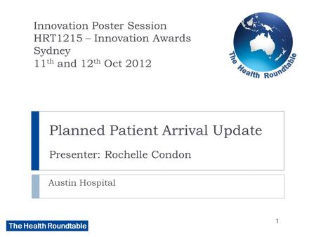 The Health Roundtable Planned Patient Arrival Update Presenter: Rochelle Condon Austin Hospital Innovation Poster Session HRT1215 – Innovation Awards Sydney.