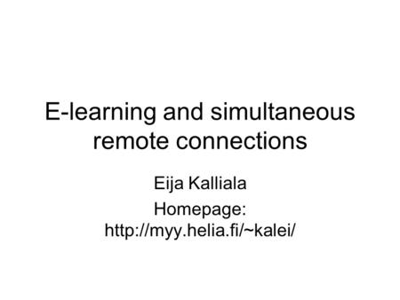 E-learning and simultaneous remote connections Eija Kalliala Homepage: