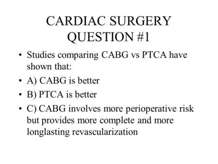 CARDIAC SURGERY QUESTION #1 Studies comparing CABG vs PTCA have shown that: A) CABG is better B) PTCA is better C) CABG involves more perioperative risk.
