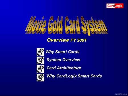 CLXMGCS.ppt Why Smart Cards System Overview Card Architecture Why CardLogix Smart Cards Overview FY 2001.